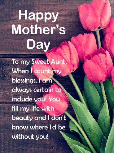 To my Sweet Aunt - Happy Mother's Day Card: Aunts make our lives rich and full indeed! Send your sweet aunt a gorgeous Mother's Day greeting card to let her know she means the world to you. This amazing Mother's Day card has a great message for your favorite aunt. Let her know you count her as one of your top blessings in life! Add beauty to your aunt's life when you send her a meaningful and beautiful Mother's Day card today.
