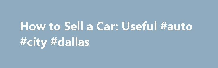 How to Sell a Car: Useful #auto #city #dallas http://china.remmont.com/how-to-sell-a-car-useful-auto-city-dallas/  #how to sell a car # How to Sell a Car: Consignment You take your car to dealership and tell them you would like to consign your car for them to sell. Some car dealers do not consign cars, while some do. For those who do, they look consignment as having an extra car on the lot that is not costing them any money. The dealer will ask you how much you want for your car. No matter…