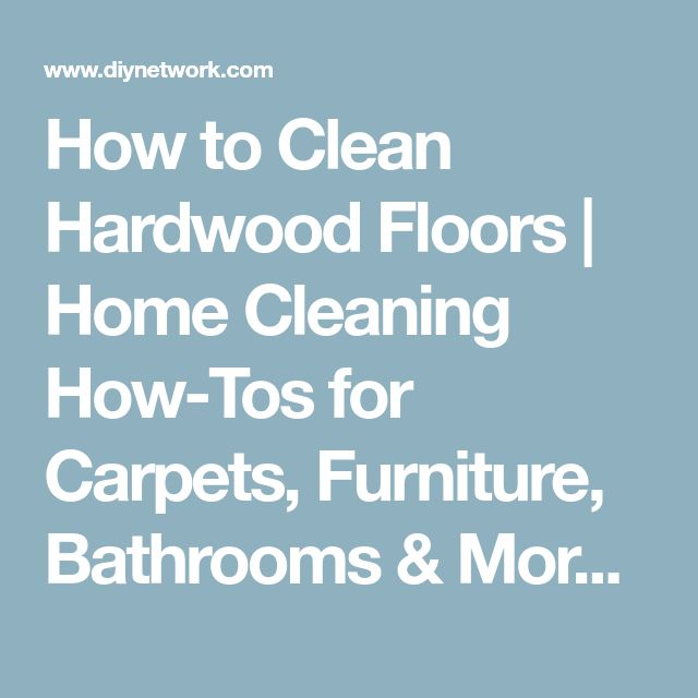 How to Clean Hardwood Floors | Home Cleaning How-Tos for Carpets, Furniture, Bathrooms & More | DIY
