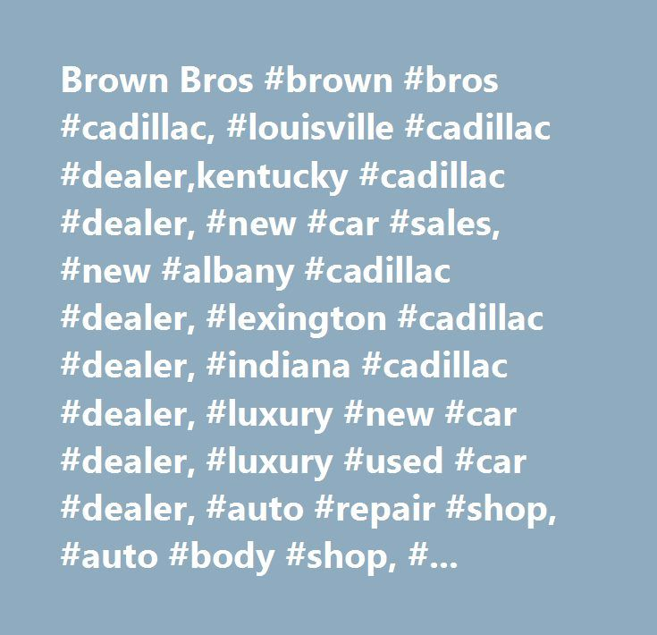 Brown Bros #brown #bros #cadillac, #louisville #cadillac #dealer,kentucky #cadillac #dealer, #new #car #sales, #new #albany #cadillac #dealer, #lexington #cadillac #dealer, #indiana #cadillac #dealer, #luxury #new #car #dealer, #luxury #used #car #dealer, #auto #repair #shop, #auto #body #shop, #auto #parts #store, #body #shops, #body #shop #estimates, #auto #painting, #new #and #used #cars, #cadillac #escalade, #cadillac #cts, #cadillac #ct6, #cadillac #xts, #cadillac #srx, #cadillac #xt5…