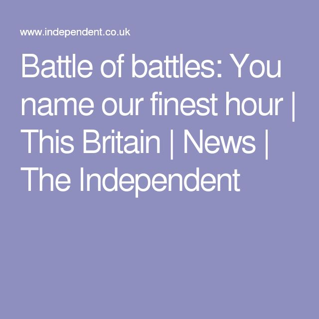 Battle of battles: You name our finest hour | This Britain | News | The Independent