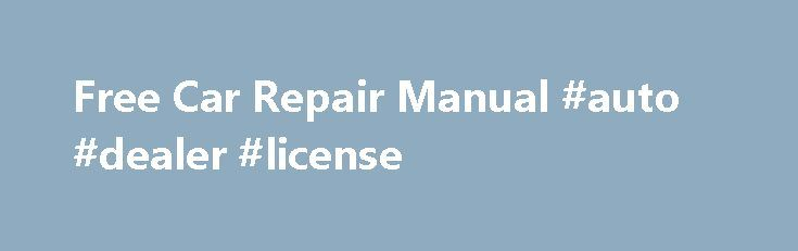 Free Car Repair Manual #auto #dealer #license http://nef2.com/free-car-repair-manual-auto-dealer-license/  #auto repair manuals online # Free Car Repair Manual Automotive Dealer Is there such a thing as a free car repair manual? Car repair manuals that are entirely free may only be available at your local library. There are, however, online resources that can help you with free car repair. Finding a Free Car Repair...