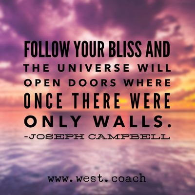 INSPIRATION - EILEEN WEST LIFE COACH | Follow your bliss and the universe will open doors where once there were only walls. - Joseph Campbell | | Life Coach, Eileen West Life Coach, inspiration, inspirational quotes, motivation, motivational quotes, quotes, daily quotes, self improvement, personal growth, live your best life, Joseph Campbell, Joseph Campbell quotes