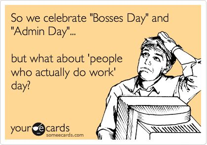 So we celebrate 'Bosses Day' and 'Admin Day'... but what about 'people who actually do work' day?
