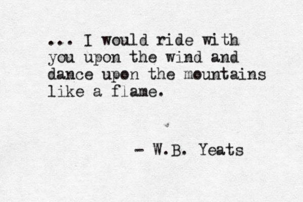 """""""... I would ride with you upon the wind, Run on the top of the dishevelled…"""