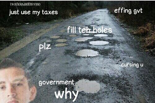 I'm driving here I sit, Cursing my government, For not using my taxes to fill holes with more cement