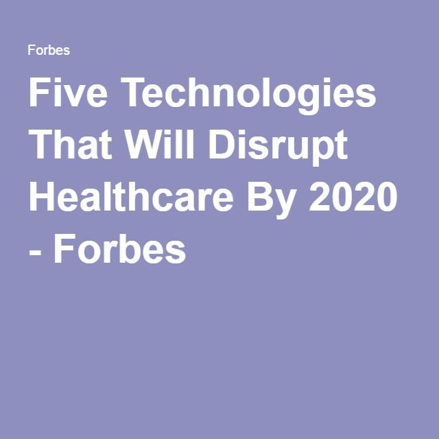 Five Technologies That Will Disrupt Healthcare By 2020 - Forbes