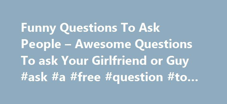 Funny Questions To Ask People – Awesome Questions To ask Your Girlfriend or Guy #ask #a #free #question #to #a #psychic http://ask.remmont.com/funny-questions-to-ask-people-awesome-questions-to-ask-your-girlfriend-or-guy-ask-a-free-question-to-a-psychic/  #funny questions to ask people # Funny Questions To Ask People Sometimes you just want to have some funny questions to ask people, whether it is to fight boredom or make your life more interesting, or make someone else s…Continue Reading