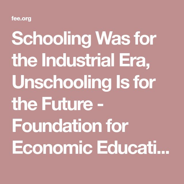 Schooling Was for the Industrial Era, Unschooling Is for the Future - Foundation for Economic Education - Working for a free and prosperous world