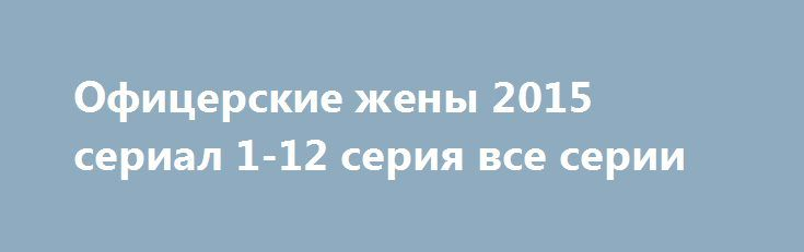 Офицерские жены 2015 сериал 1-12 серия все серии http://kinofak.net/publ/istoricheskie/oficerskie_zheny_2015_serial_1_12_serija_vse_serii_hd_13/6-1-0-6054  Отличный сериал, рекомендую посмотреть. Давно не было на нашем ТВ подобного продукта, особенно на канале Россия 1! Качественное кино, заставляет думать и сопереживать героям. Тема — офицерские жены — давно просилась на экран! Столько у нас в стране этих женщин, чья профессия так и звучит — офицерская жена! Отличная работа Марии Порошиной…