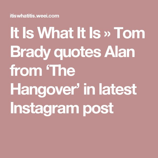 It Is What It Is    » Tom Brady quotes Alan from 'The Hangover' in latest Instagram post