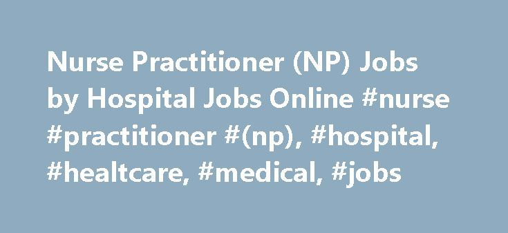 Nurse Practitioner (NP) Jobs by Hospital Jobs Online #nurse #practitioner #(np), #hospital, #healtcare, #medical, #jobs http://denver.nef2.com/nurse-practitioner-np-jobs-by-hospital-jobs-online-nurse-practitioner-np-hospital-healtcare-medical-jobs/  # Nurse Practitioner (NP) Jobs Nurse Practitioner Nurse practitioners are in demand, and their job opportunities will grow as the US population continues to age. A nurse practitioner s duties and responsibilities are very similar to a physician s…