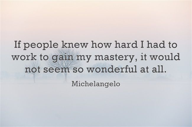 If people knew how hard I had to work to gain my mastery, it would not seem so wonderful at all. - Michelangelo quote