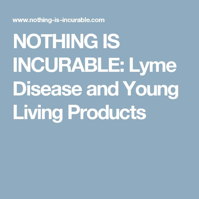 NOTHING IS INCURABLE: Lyme Disease and Young Living Products