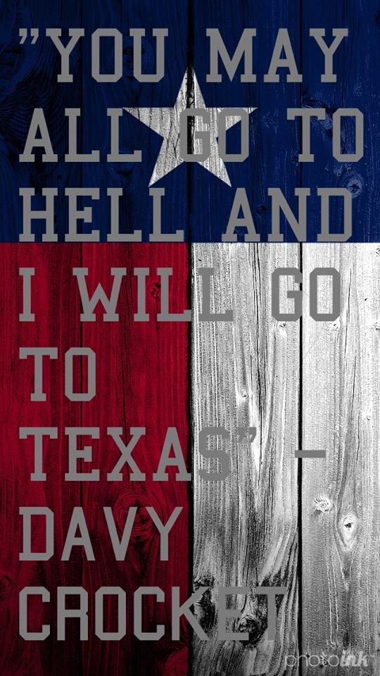 """""""You may all go to hell, and I will go to Texas.""""  ~ Davy Crockett"""