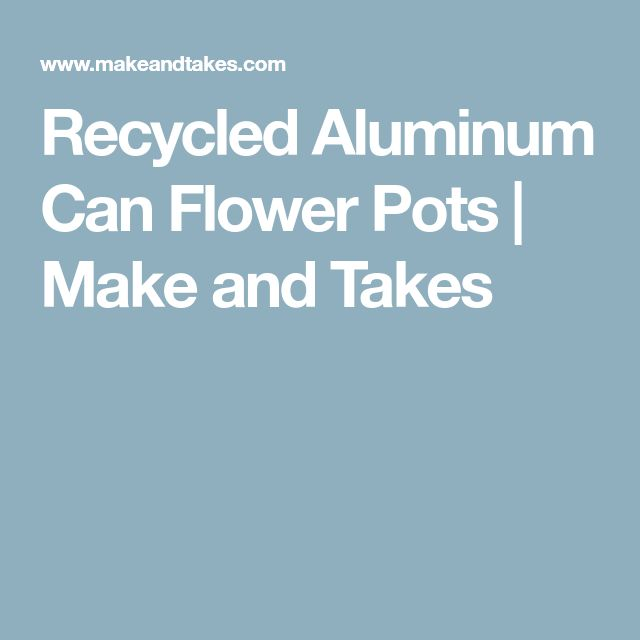 Recycled Aluminum Can Flower Pots | Make and Takes
