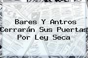 http://tecnoautos.com/wp-content/uploads/imagenes/tendencias/thumbs/bares-y-antros-cerraran-sus-puertas-por-ley-seca.jpg Ley Seca. Bares y antros cerrarán sus puertas por Ley Seca, Enlaces, Imágenes, Videos y Tweets - http://tecnoautos.com/actualidad/ley-seca-bares-y-antros-cerraran-sus-puertas-por-ley-seca/