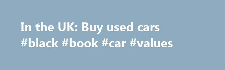 In the UK: Buy used cars #black #book #car #values http://car.nef2.com/in-the-uk-buy-used-cars-black-book-car-values/  #automobiles for sale # 105,704 New and Used Cars on Sale, UK Welcome to UK-Cars-for-sale[...]