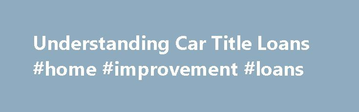 Understanding Car Title Loans #home #improvement #loans http://loan.remmont.com/understanding-car-title-loans-home-improvement-loans/  #automobile loan calculator # Blog Posted on September 17, 2010 You may have seen the ads on TV or signs posted at stoplights. They advertise cash for your automobile with no credit check and instant approval. These are usually indications of a car title loan, and there are a few things you ought to know…The post Understanding Car Title Loans #home…