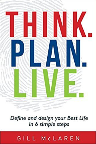 Think. Plan. Live.: Define and design your Best Life in 6 simple steps by Gill McLaren ISBN-10:  1925648036