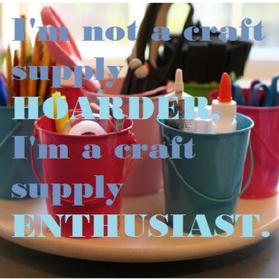 I'm not a #craft supply hoarder, I'm a craft supply enthusiast. #quote