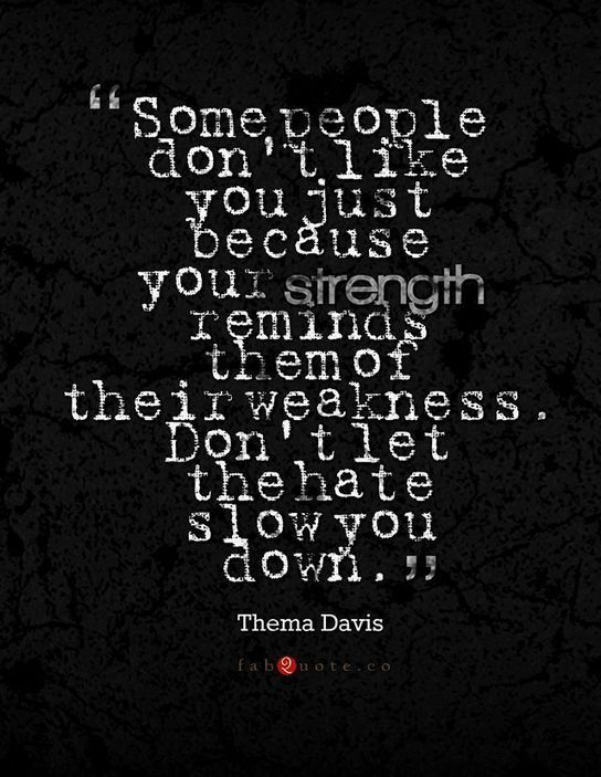 Some people don't like you just because your strength reminds them of their weakness. Don't let the hate slow you down. Thema Davis Your life will get better when you realize it's better to be alone than chase people who don't really care about you. Thema Davis Have the maturity to know sometim...
