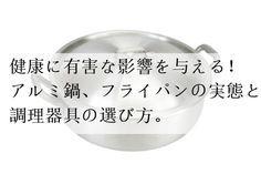 健康に有害な影響を与える、危険性のあるアルミ鍋・フライパンの実態と調理器具の選び方。