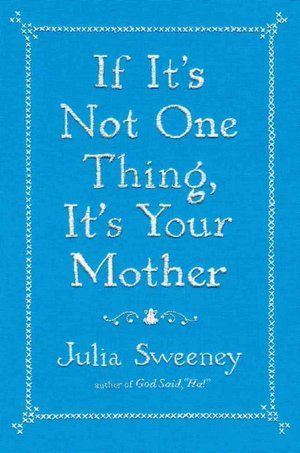 """If It's Not One Thing, It's Your Mother, by Julia Sweeney. -- """"In this memoir, Sweeney explores what it's like to be a child, and to be a parent."""""""