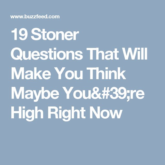 19 Stoner Questions That Will Make You Think Maybe You're High Right Now