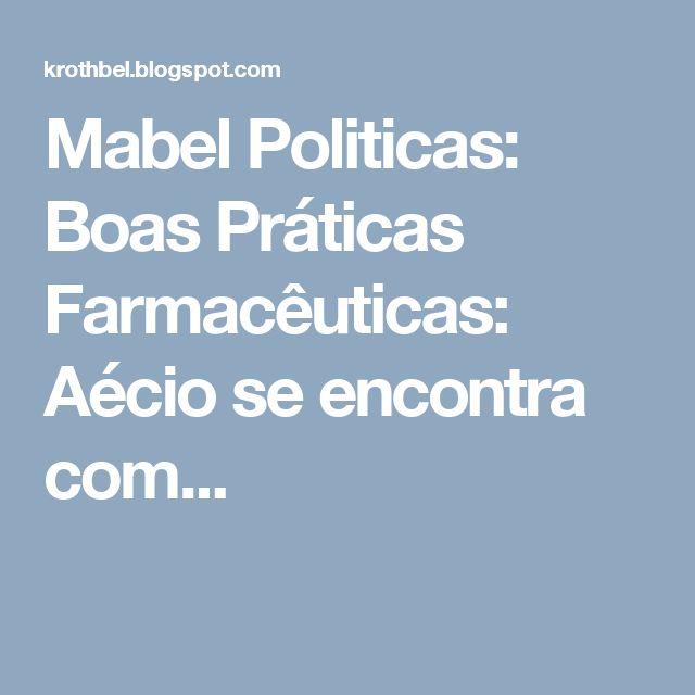 Mabel Politicas: Boas Práticas Farmacêuticas: Aécio se encontra com...
