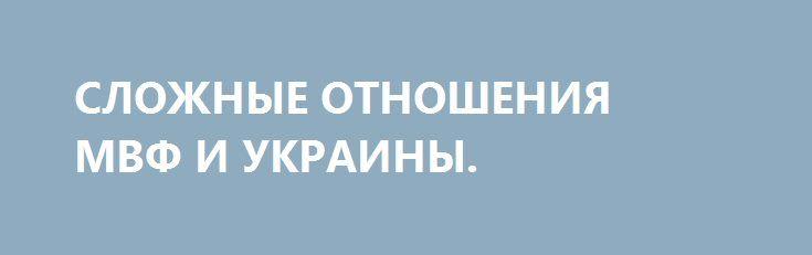 СЛОЖНЫЕ ОТНОШЕНИЯ МВФ И УКРАИНЫ. http://rusdozor.ru/2016/09/02/slozhnye-otnosheniya-mvf-i-ukrainy/  Украина страдает: МВФ в очередной раз отказал ей в кредите. И дело даже не столько в тяжелом финансовом положении нэньки, сколько в очередном свидетельстве «усталости» Запада от украинских проблем. И еще в том, о чем в Киеве говорить не любят. ...