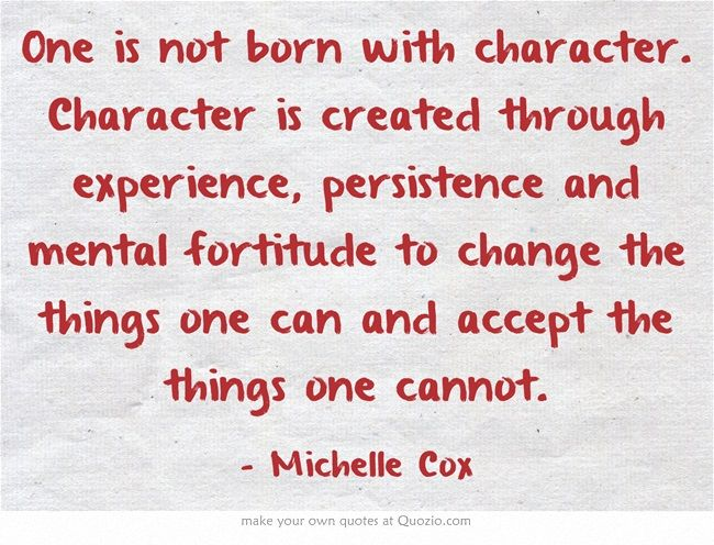 One is not born with character. Character is created through experience, persistence and mental fortitude to change the things one can and accept the things one cannot.