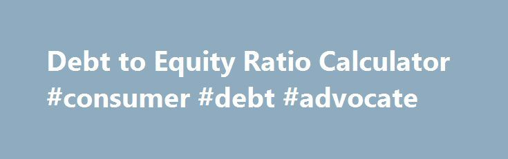 Debt to Equity Ratio Calculator #consumer #debt #advocate http://debt.nef2.com/debt-to-equity-ratio-calculator-consumer-debt-advocate/  #debt ratio calculator # Debt to Equity Ratio Calculator Debt to Equity Ratio Formula: Debts To Equity Ratio = Total Debt / Total Equity Debt to Equity Ratio Definition The Debt to Equity Ratio Calculator calculates the debt to equity ratio of a company instantly. Simply enter in the company s total debt and total equity and click on the calculate button to…