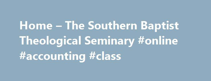 Home – The Southern Baptist Theological Seminary #online #accounting #class http://china.nef2.com/home-the-southern-baptist-theological-seminary-online-accounting-class/  # 8-Week Hybrid and Online Terms Future Online Learning Students Current Online Learning Students Online Courses Southern Seminary Online Learning offers students the same excellent theological education found on the campus of Southern, but with the flexibility you need as you balance work, family, and ministry. Beginning…