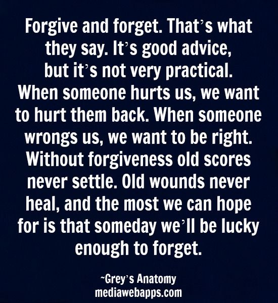 Forgive and forget. That`s what they say. It`s good advice, but it`s not very practical. When someone hurts us, we want to hurt them back. When someone wrongs us, we want to be right. Without forgiveness old scores never settle. Old wounds never heal, and the most we can hope for is that someday we`ll be lucky enough to forget. ~Grey`s Anatomy