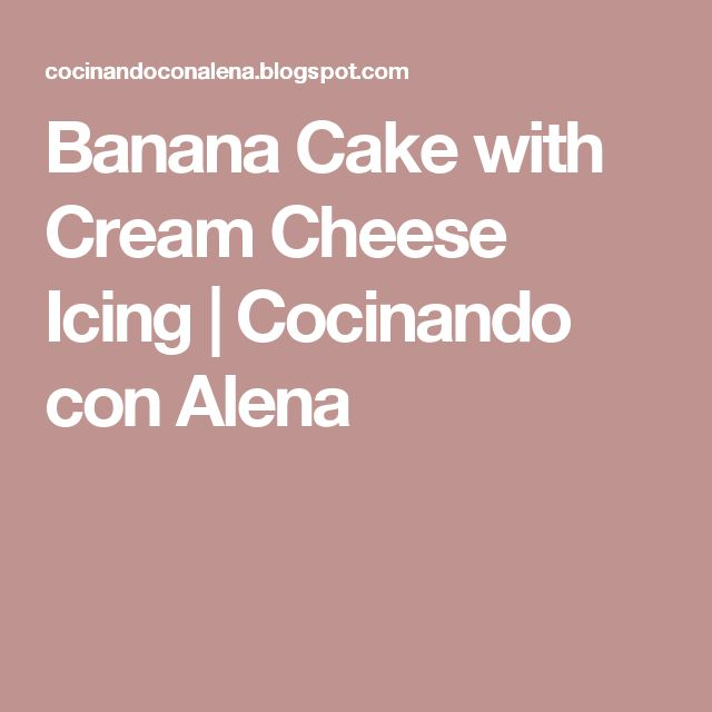 Banana Cake with Cream Cheese Icing   Cocinando con Alena
