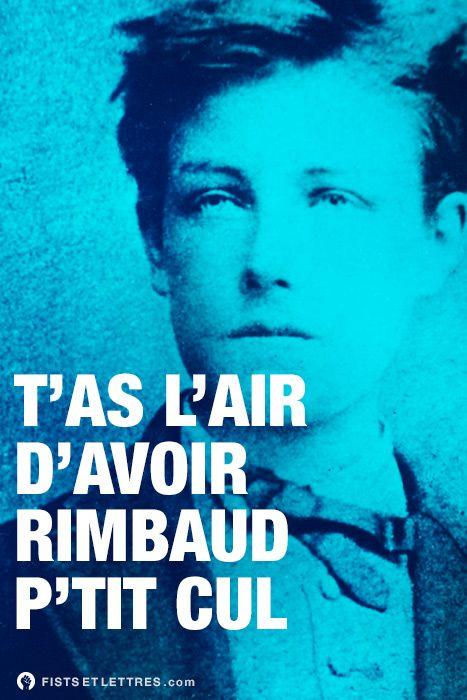 T'as l'air d'avoir Rimbaud p'tit cul.