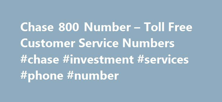 Chase 800 Number – Toll Free Customer Service Numbers #chase #investment #services #phone #number http://retail.nef2.com/chase-800-number-toll-free-customer-service-numbers-chase-investment-services-phone-number/  # Chase Bank Toll Free 800 Number Support Contact: 1 800 Chase Phone Number Look Up What is the 1-800 number for Chase? Below is a list of phone numbers for Chase bank. Below is a list of 1 800 numbers for Chase Bank. The numbers for the services likely to be the most popular have…