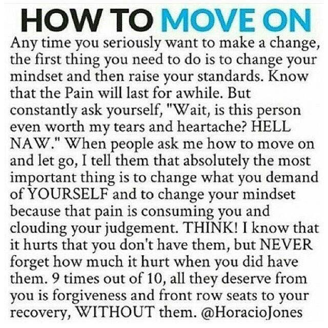How to move on.  Anytime you seriously want to make a change, the first thing you need to do is to change your mindset and then raise your standards. Know the pain will last for a while. But constantly ask yourself, wait is this the person even worth my tears and heartache? Hell no. When people ask me how to move on and let go, I tell them that absolutely the most important thing is to change what you demand of yourself and to change your mindset because that pain is consuming you and…
