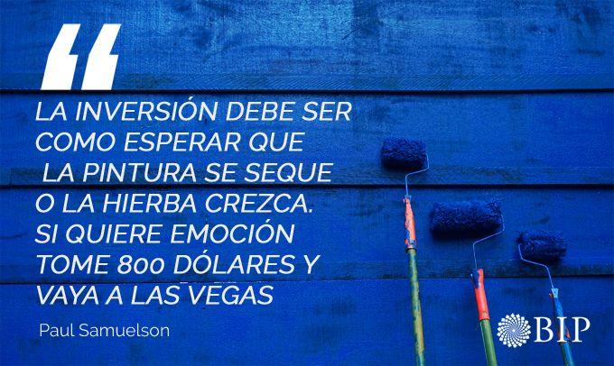 Frases célebres del economista estadounidense Paul Samuelson: ¨ La inversión debe ser como esperar que la pintura se seque o la hierba crezca. Si quiere emoción, tome 800 dólares y vaya a Las Vegas. ¨