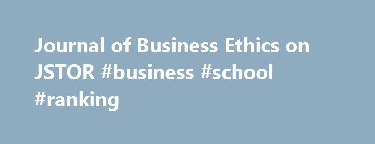 Journal of Business Ethics on JSTOR #business #school #ranking http://business.remmont.com/journal-of-business-ethics-on-jstor-business-school-ranking/  #business articles 2010 # Journal of Business Ethics Coverage: 1982-2012 (Vol. 1, No. 1 – Vol. 111, No. 4) 1982-2012 – Journal of Business Ethics A title history is the publication history of a journal and includes a listing of the family of related journals. The most common relationship is to a previous and/or continuing  read more
