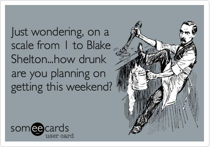 Just wondering, on a scale from 1 to Blake Shelton...how drunk are you planning on getting this weekend?