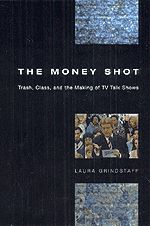 The Money Shot: Trash, Class, and the Making of TV Talk Shows, Grindstaff