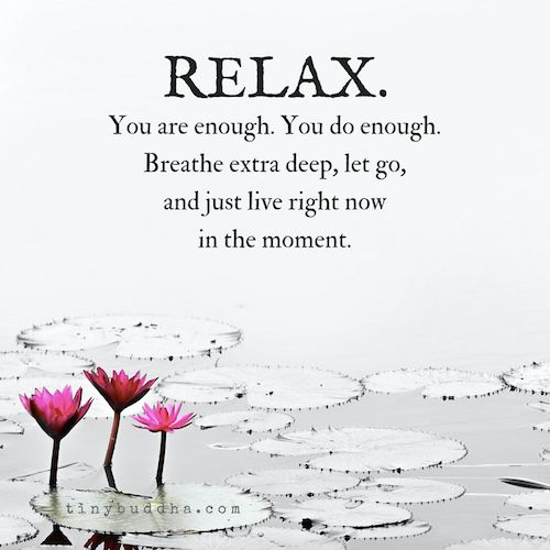 Relax. You are enough. You do enough. Breathe extra deep, let go, and just live right now in the moment.
