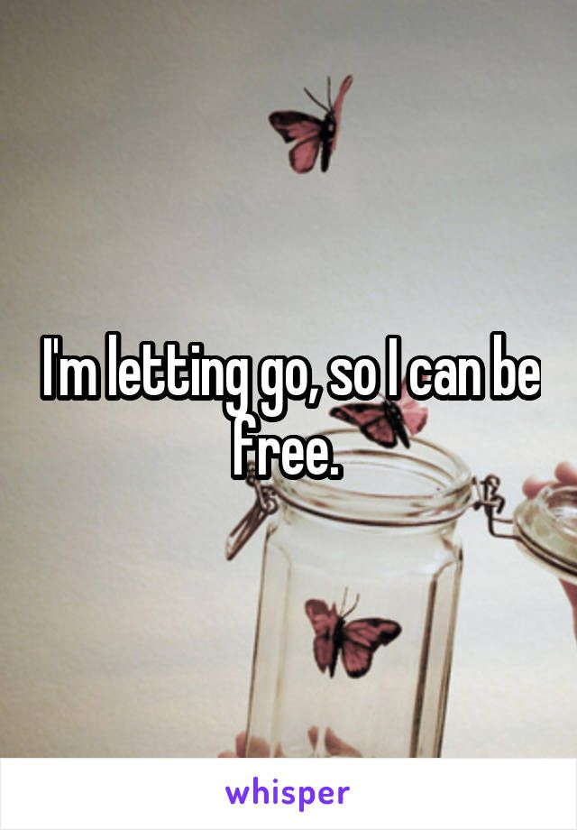 I'm letting go, so I can be free.