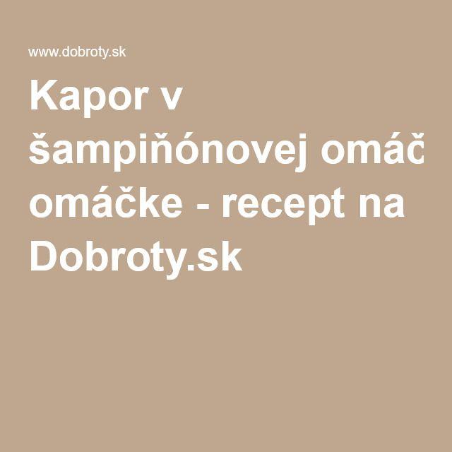 Kapor v šampiňónovej omáčke - recept na Dobroty.sk
