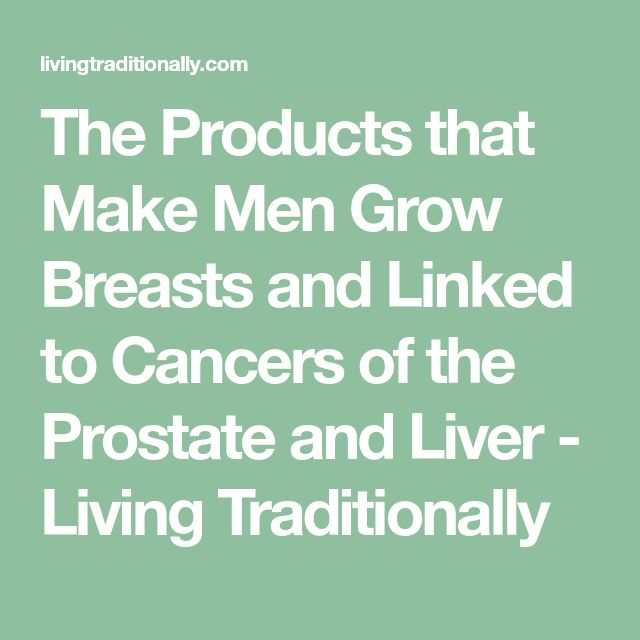 The Products that Make Men Grow Breasts and Linked to Cancers of the Prostate and Liver - Living Traditionally