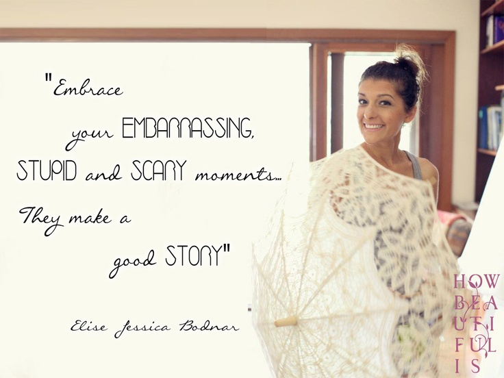 Embrace your EMBARASSING, STUPID and SCARY moments. They make a good STORY - Elise Bodnar