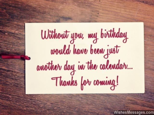 It's never too late or too lame to say thank you to everyone who came and wished you on your birthday... Without you, my birthday would have been just another day in the calendar. Thanks for coming! via WishesMessages.com