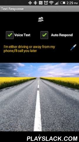 """Text Response  Android App - playslack.com , Practice safe driving by hearing incoming text messages and auto-responding to them.Busy or in a meeting? Set your auto respond message to whatever you want to say to your recipients.Instructions:WORKS BEST WITH APP OPEN AND PHONE SCREEN ON. For Best Results, Set Your Phone's Display Time To The Amount Of Time Needed. Android Will Sometimes """"Kill"""" An App That's Running In The Background When More Virtual Memory Is Needed. Go To: Settings -&gt…"""